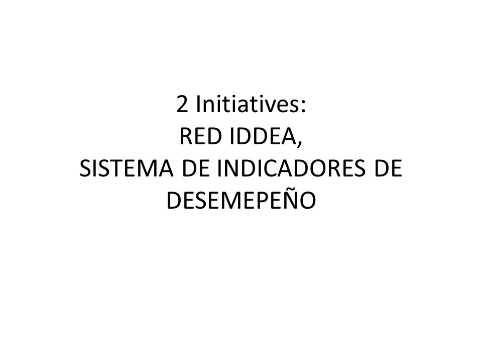 2 Initiatives: RED IDDEA, SISTEMA DE INDICADORES DE DESEMEPEÑO