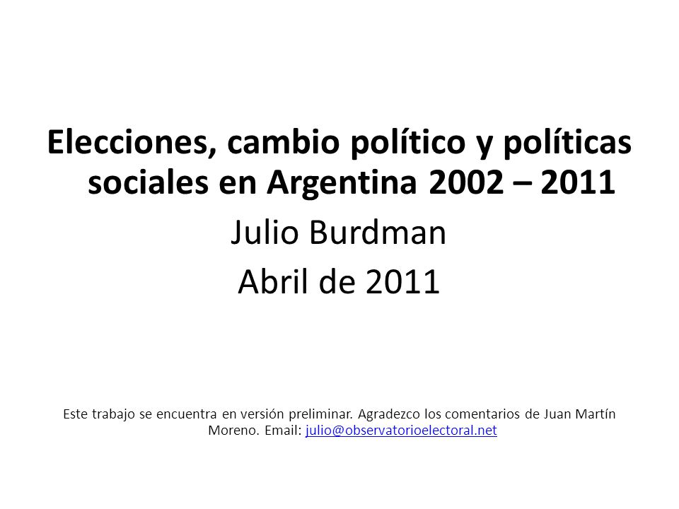 Elecciones, cambio político y políticas sociales en Argentina 2002 – 2011 Julio Burdman Abril de 2011 Este trabajo se encuentra en versión preliminar.