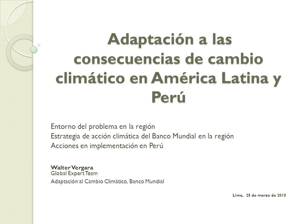 Adaptación a las consecuencias de cambio climático en América Latina y Perú Adaptación a las consecuencias de cambio climático en América Latina y Perú Entorno del problema en la región Estrategia de acción climática del Banco Mundial en la región Acciones en implementación en Perú Walter Vergara Global Expert Team Adaptación al Cambio Climático, Banco Mundial Lima, 25 de marzo de 2010