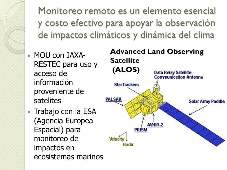 Monitoreo remoto es un elemento esencial y costo efectivo para apoyar la observación de impactos climáticos y dinámica del clima MOU con JAXA- RESTEC para uso y acceso de información proveniente de satelites Trabajo con la ESA (Agencia Europea Espacial) para monitoreo de impactos en ecosistemas marinos Advanced Land Observing Satellite (ALOS)