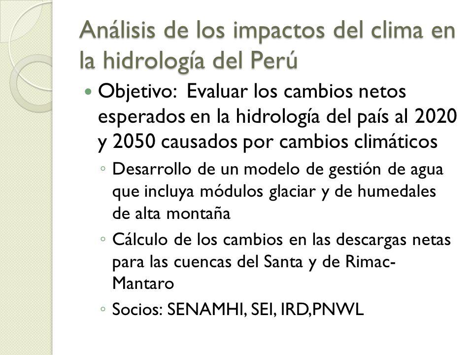 Análisis de los impactos del clima en la hidrología del Perú Objetivo: Evaluar los cambios netos esperados en la hidrología del país al 2020 y 2050 causados por cambios climáticos Desarrollo de un modelo de gestión de agua que incluya módulos glaciar y de humedales de alta montaña Cálculo de los cambios en las descargas netas para las cuencas del Santa y de Rimac- Mantaro Socios: SENAMHI, SEI, IRD,PNWL