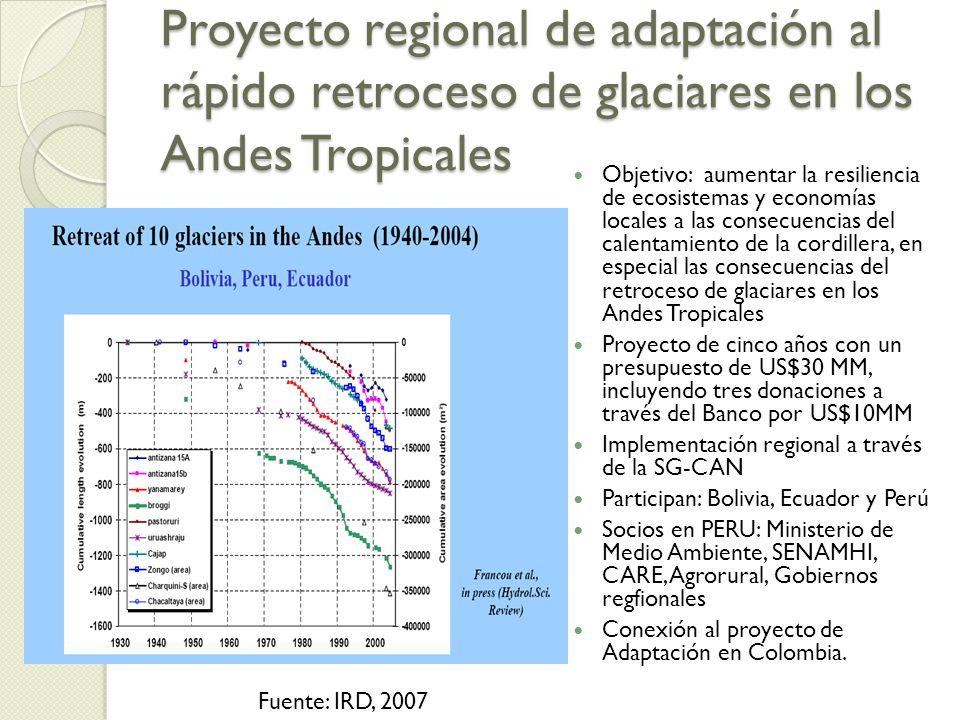 Proyecto regional de adaptación al rápido retroceso de glaciares en los Andes Tropicales Objetivo: aumentar la resiliencia de ecosistemas y economías locales a las consecuencias del calentamiento de la cordillera, en especial las consecuencias del retroceso de glaciares en los Andes Tropicales Proyecto de cinco años con un presupuesto de US$30 MM, incluyendo tres donaciones a través del Banco por US$10MM Implementación regional a través de la SG-CAN Participan: Bolivia, Ecuador y Perú Socios en PERU: Ministerio de Medio Ambiente, SENAMHI, CARE, Agrorural, Gobiernos regfionales Conexión al proyecto de Adaptación en Colombia.