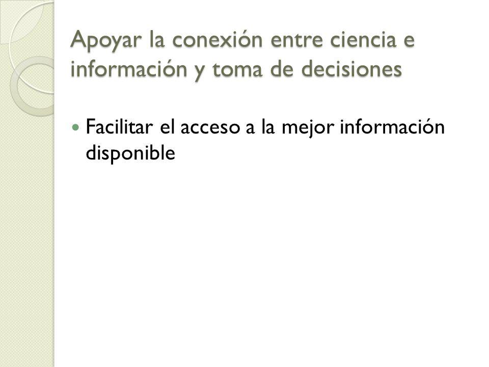 Apoyar la conexión entre ciencia e información y toma de decisiones Facilitar el acceso a la mejor información disponible