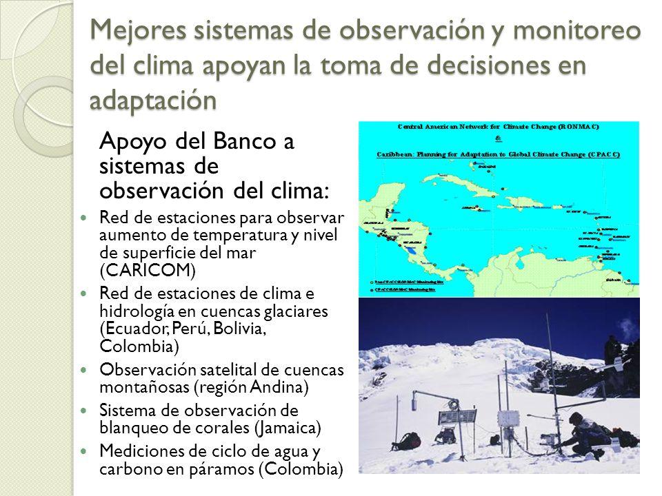 Mejores sistemas de observación y monitoreo del clima apoyan la toma de decisiones en adaptación Apoyo del Banco a sistemas de observación del clima: Red de estaciones para observar aumento de temperatura y nivel de superficie del mar (CARICOM) Red de estaciones de clima e hidrología en cuencas glaciares (Ecuador, Perú, Bolivia, Colombia) Observación satelital de cuencas montañosas (región Andina) Sistema de observación de blanqueo de corales (Jamaica) Mediciones de ciclo de agua y carbono en páramos (Colombia)