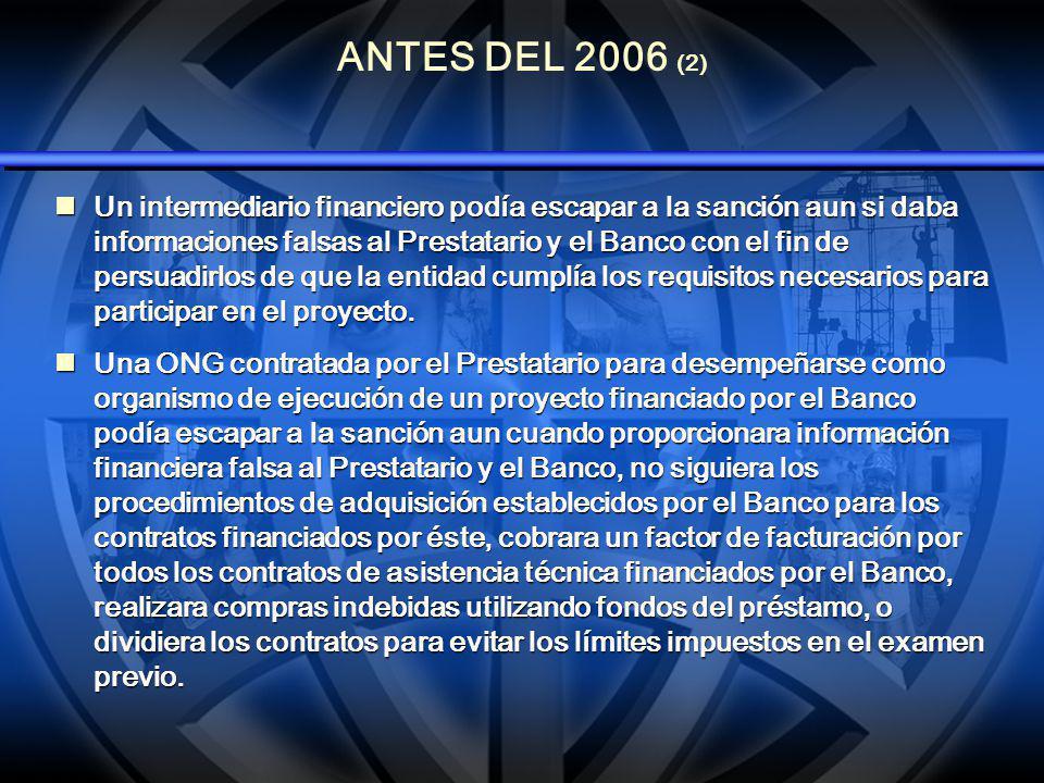 ANTES DEL 2006 (2) Un intermediario financiero podía escapar a la sanción aun si daba informaciones falsas al Prestatario y el Banco con el fin de persuadirlos de que la entidad cumplía los requisitos necesarios para participar en el proyecto.