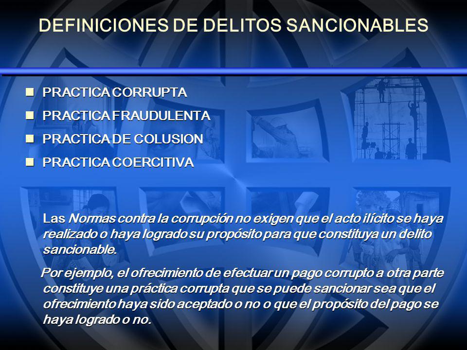 DEFINICIONES DE DELITOS SANCIONABLES PRACTICA CORRUPTA PRACTICA CORRUPTA PRACTICA FRAUDULENTA PRACTICA FRAUDULENTA PRACTICA DE COLUSION PRACTICA DE COLUSION PRACTICA COERCITIVA PRACTICA COERCITIVA Las Normas contra la corrupción no exigen que el acto ilícito se haya realizado o haya logrado su propósito para que constituya un delito sancionable.