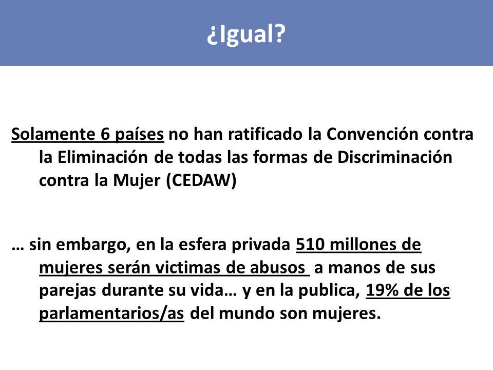 Solamente 6 países no han ratificado la Convención contra la Eliminación de todas las formas de Discriminación contra la Mujer (CEDAW) ¿Igual.