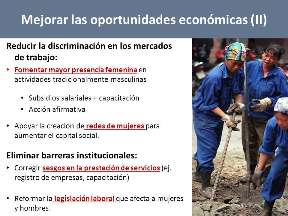 Mejorar las oportunidades económicas (II) Reducir la discriminación en los mercados de trabajo: Fomentar mayor presencia femenina en actividades tradicionalmente masculinas Subsidios salariales + capacitación Acción afirmativa Apoyar la creación de redes de mujeres para aumentar el capital social.