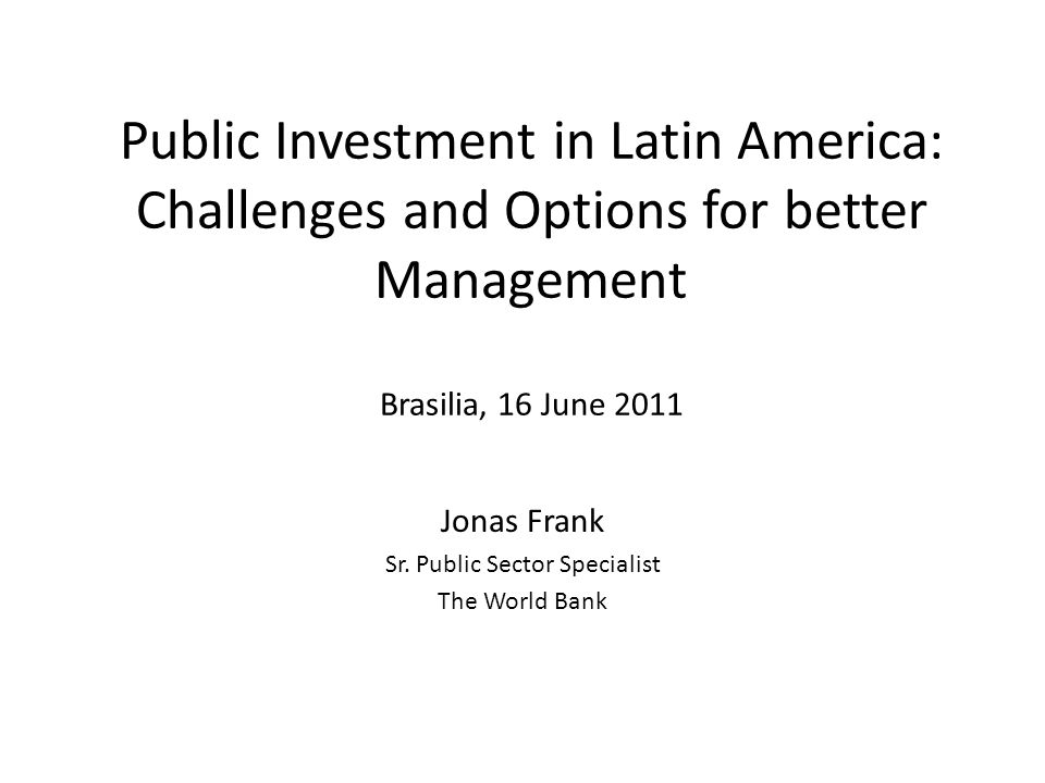 Main messages Latin American countries have ample opportunities to improve public investment It is critical to balance efforts: improved appraisal, implementation monitoring and ex- post evaluation It is key to being up-front about political economy factors