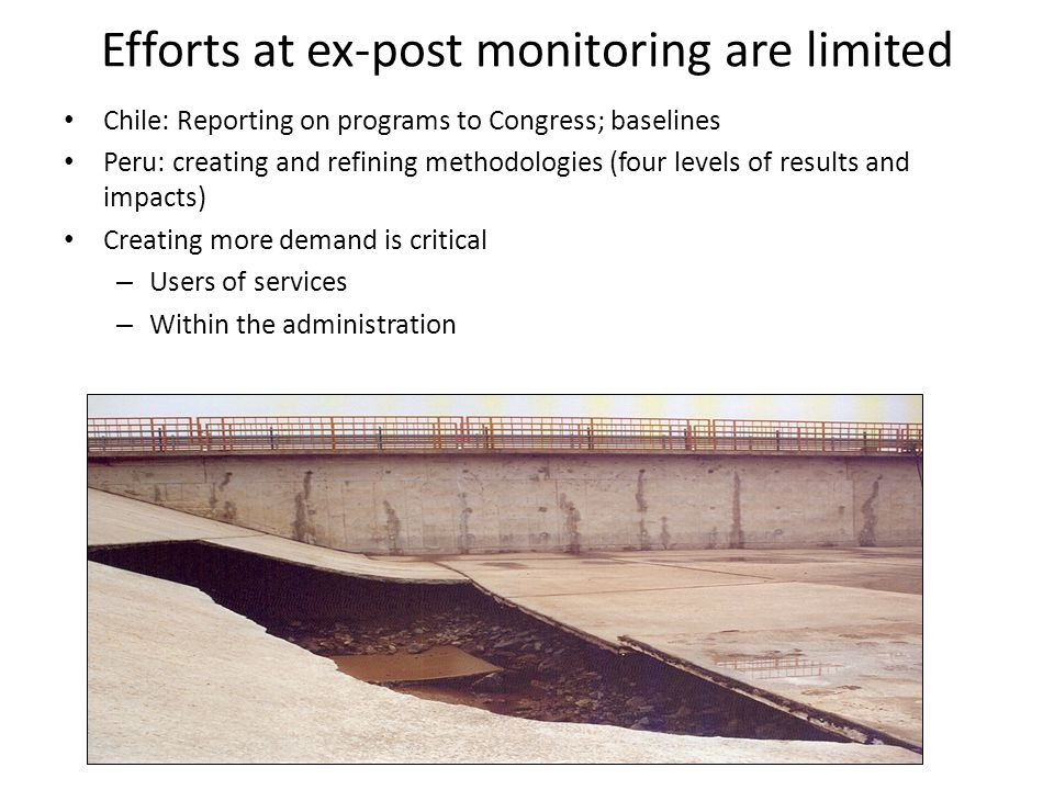 Efforts at ex-post monitoring are limited Chile: Reporting on programs to Congress; baselines Peru: creating and refining methodologies (four levels of results and impacts) Creating more demand is critical – Users of services – Within the administration