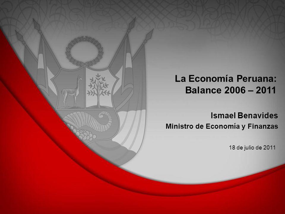 La Economía Peruana: Balance 2006 – 2011 18 de julio de 2011 Ismael Benavides Ministro de Economía y Finanzas
