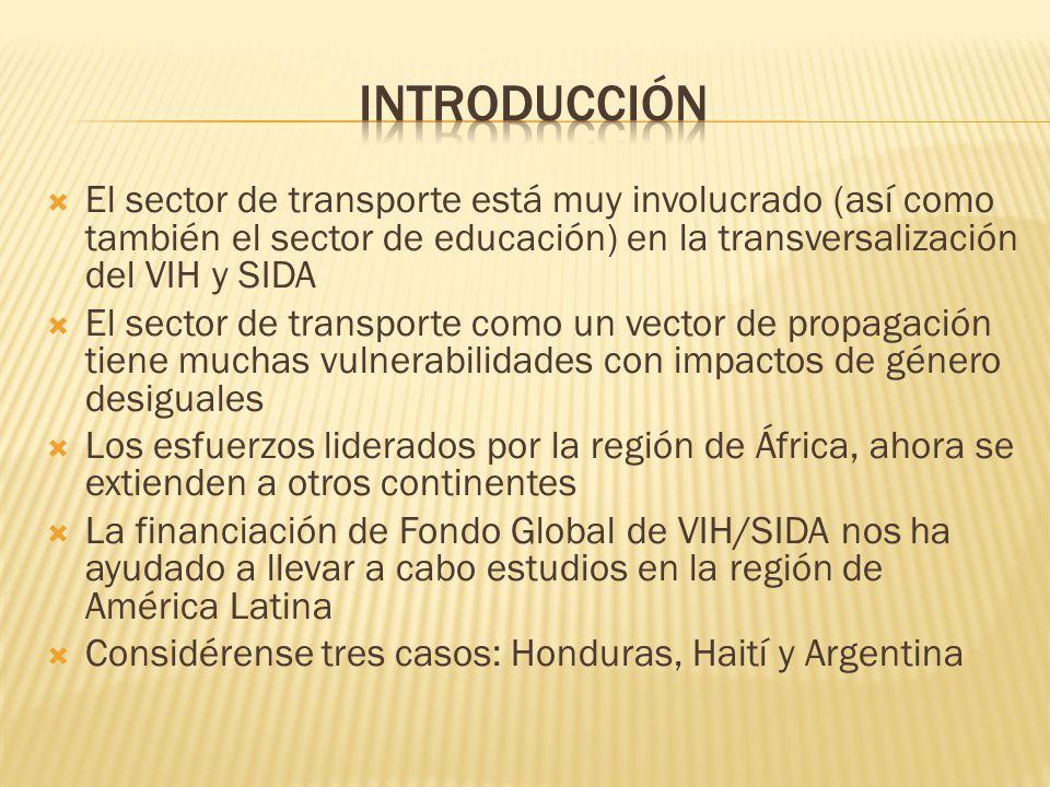El sector de transporte está muy involucrado (así como también el sector de educación) en la transversalización del VIH y SIDA El sector de transporte como un vector de propagación tiene muchas vulnerabilidades con impactos de género desiguales Los esfuerzos liderados por la región de África, ahora se extienden a otros continentes La financiación de Fondo Global de VIH/SIDA nos ha ayudado a llevar a cabo estudios en la región de América Latina Considérense tres casos: Honduras, Haití y Argentina