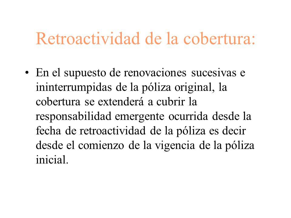 Retroactividad de la cobertura: En el supuesto de renovaciones sucesivas e ininterrumpidas de la póliza original, la cobertura se extenderá a cubrir la responsabilidad emergente ocurrida desde la fecha de retroactividad de la póliza es decir desde el comienzo de la vigencia de la póliza inicial.