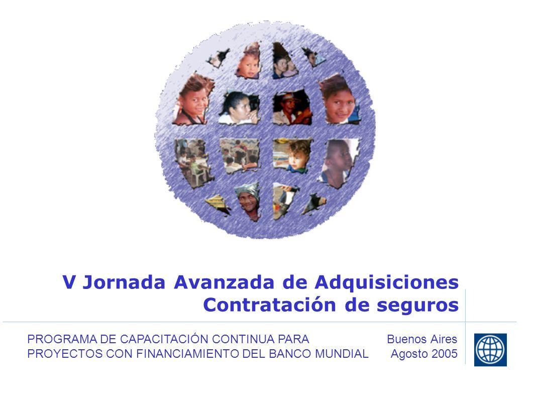 V Jornada Avanzada de Adquisiciones Contratación de seguros Buenos Aires Agosto 2005 PROGRAMA DE CAPACITACIÓN CONTINUA PARA PROYECTOS CON FINANCIAMIENTO DEL BANCO MUNDIAL