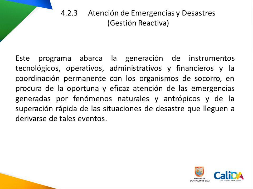 4.2.3 Atención de Emergencias y Desastres (Gestión Reactiva) Este programa abarca la generación de instrumentos tecnológicos, operativos, administrati