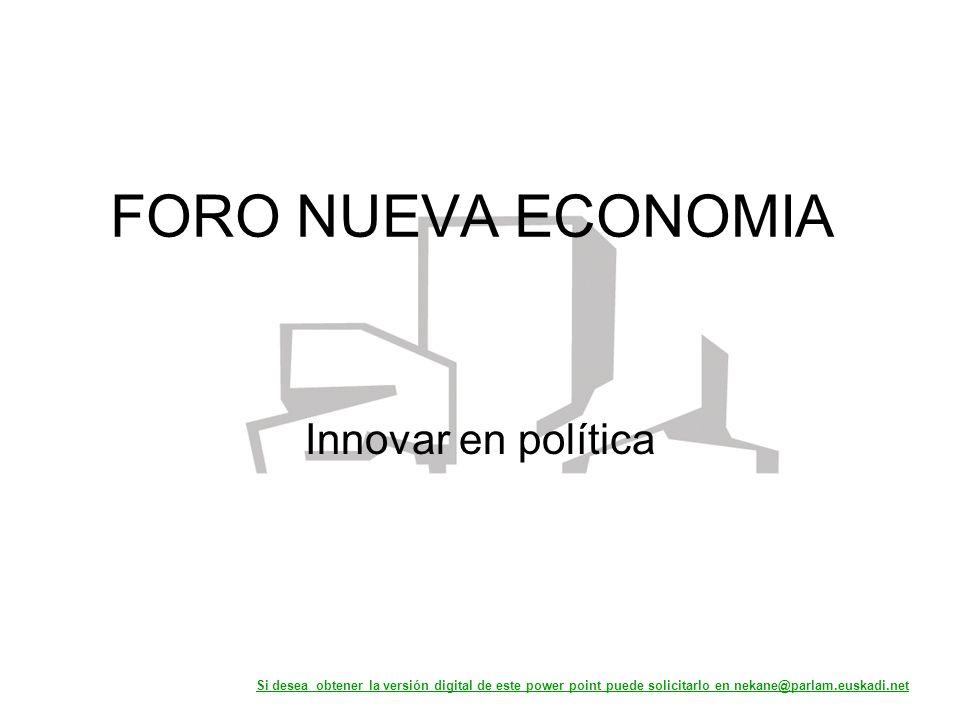 FORO NUEVA ECONOMIA Innovar en política Si desea obtener la versión digital de este power point puede solicitarlo en nekane@parlam.euskadi.net