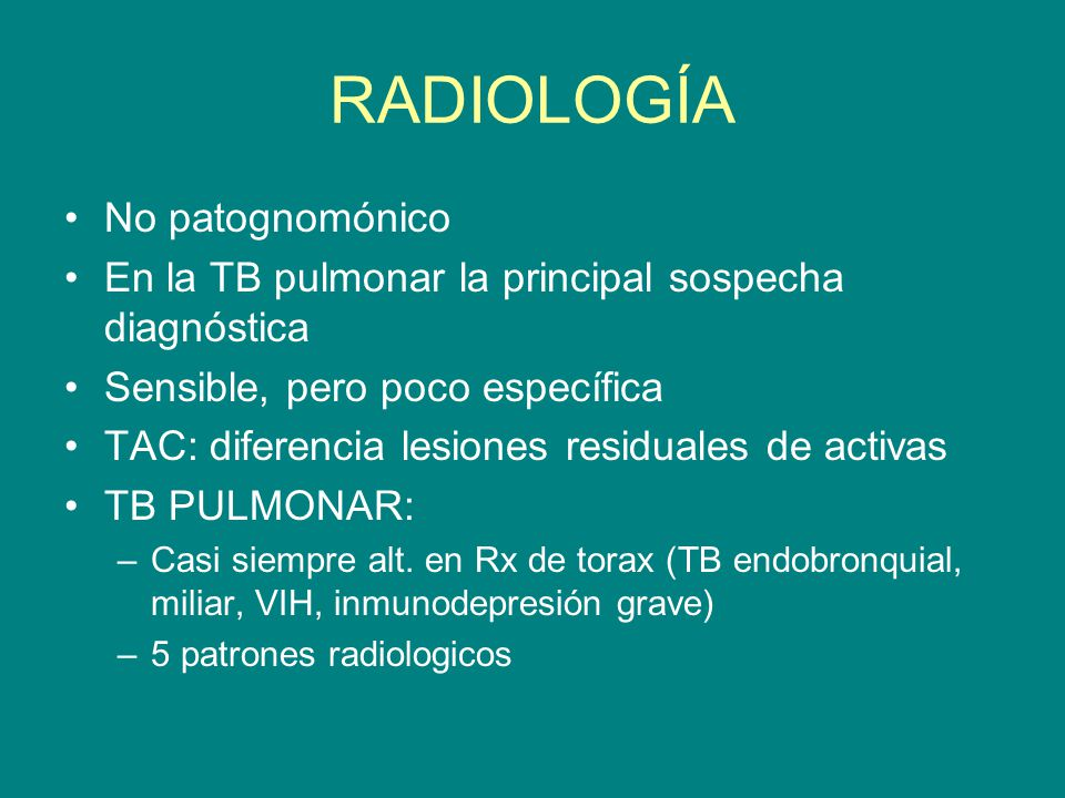 RADIOLOGÍA No patognomónico En la TB pulmonar la principal sospecha diagnóstica Sensible, pero poco específica TAC: diferencia lesiones residuales de
