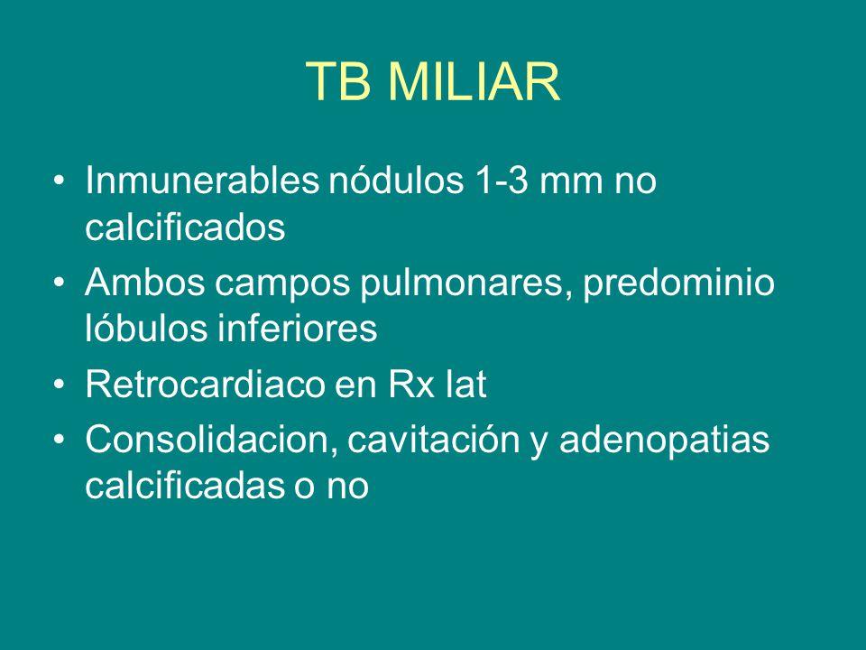 TB MILIAR Inmunerables nódulos 1-3 mm no calcificados Ambos campos pulmonares, predominio lóbulos inferiores Retrocardiaco en Rx lat Consolidacion, ca