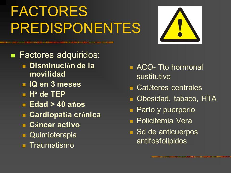 FACTORES PREDISPONENTES Factores adquiridos: Disminuci ó n de la movilidad IQ en 3 meses H ª de TEP Edad > 40 a ñ os Cardiopat í a cr ó nica C á ncer