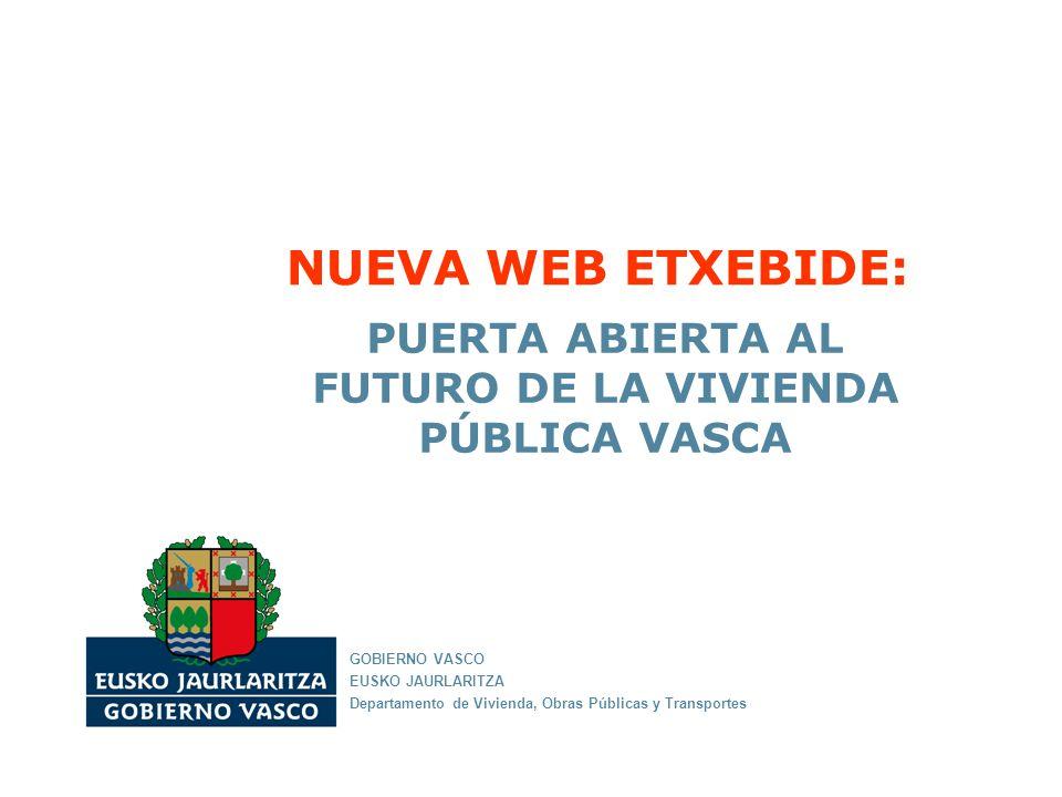 NUEVA WEB ETXEBIDE: PUERTA ABIERTA AL FUTURO DE LA VIVIENDA PÚBLICA VASCA GOBIERNO VASCO EUSKO JAURLARITZA Departamento de Vivienda, Obras Públicas y