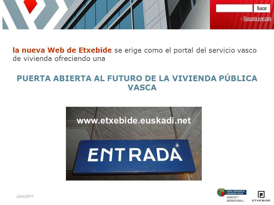 Junio 2011 PUERTA ABIERTA AL FUTURO DE LA VIVIENDA PÚBLICA VASCA www.etxebide.euskadi.net la nueva Web de Etxebide se erige como el portal del servici