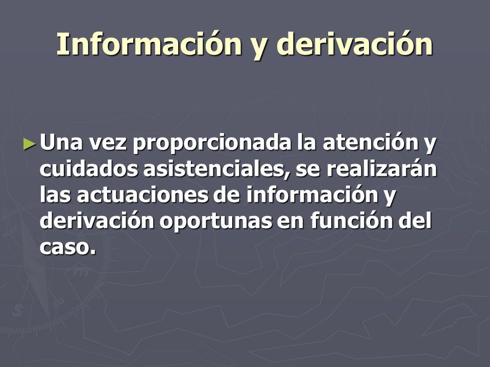 Información y derivación Una vez proporcionada la atención y cuidados asistenciales, se realizarán las actuaciones de información y derivación oportun