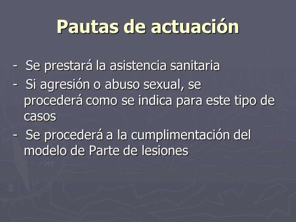 Pautas de actuación - Se prestará la asistencia sanitaria - Si agresión o abuso sexual, se procederá como se indica para este tipo de casos - Se proce