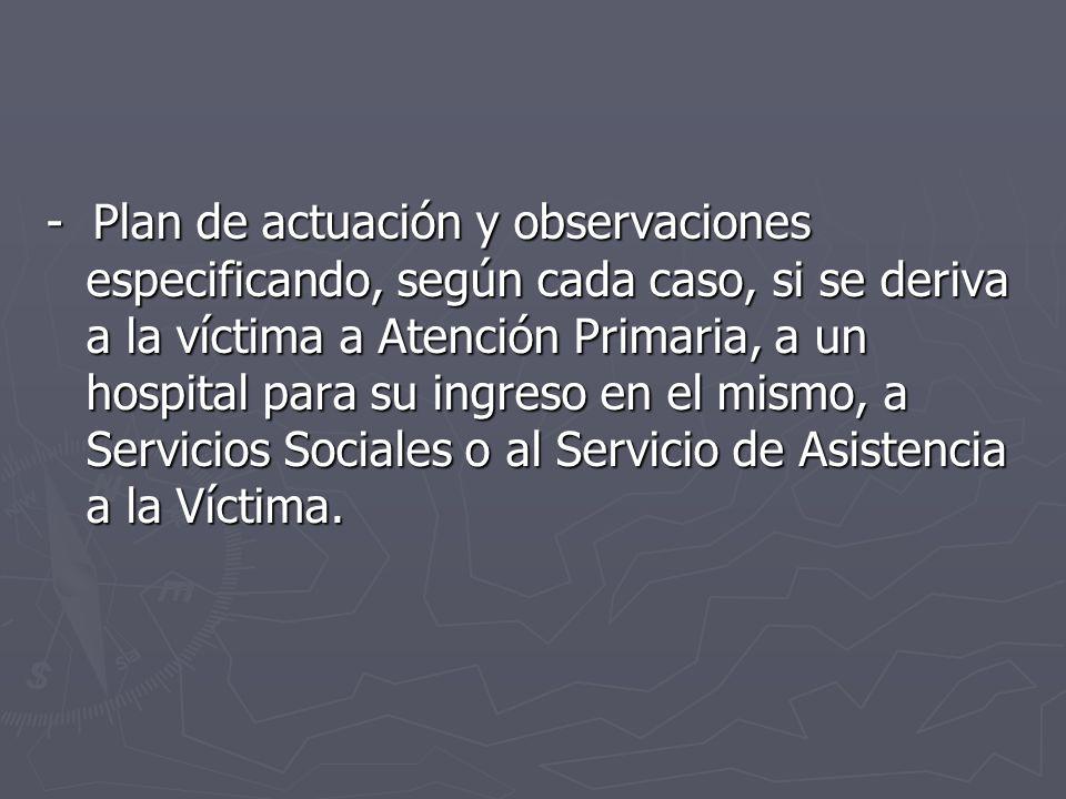 - Plan de actuación y observaciones especificando, según cada caso, si se deriva a la víctima a Atención Primaria, a un hospital para su ingreso en el