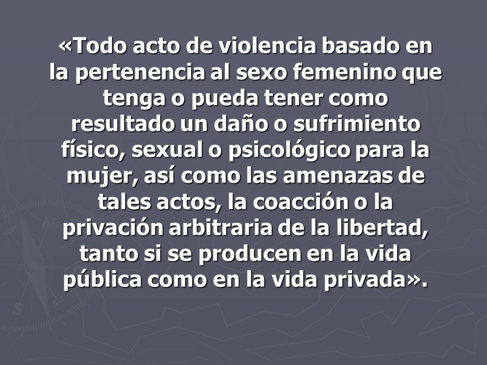 . «Todo acto de violencia basado en la pertenencia al sexo femenino que tenga o pueda tener como resultado un daño o sufrimiento físico, sexual o psic