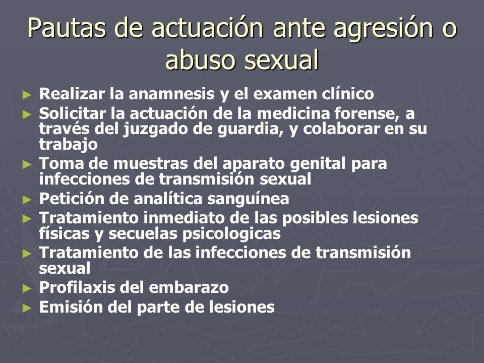Pautas de actuación ante agresión o abuso sexual Realizar la anamnesis y el examen clínico Solicitar la actuación de la medicina forense, a través del