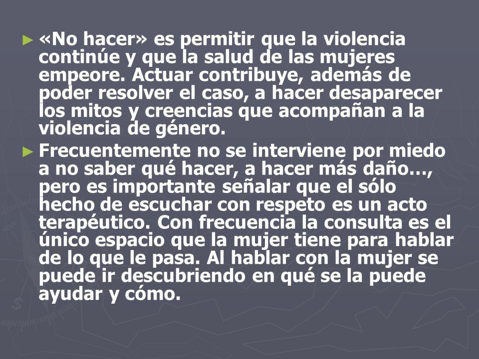 «No hacer» es permitir que la violencia continúe y que la salud de las mujeres empeore. Actuar contribuye, además de poder resolver el caso, a hacer d