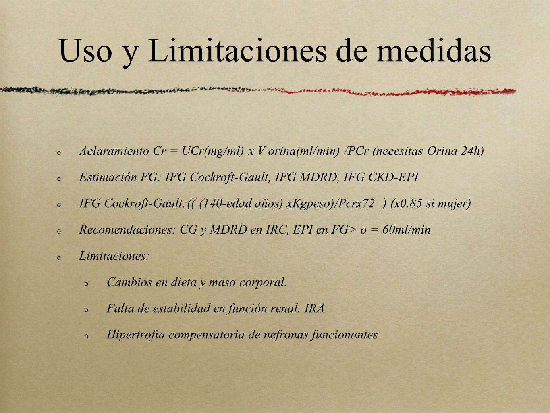 Uso y Limitaciones de medidas Aclaramiento Cr = UCr(mg/ml) x V orina(ml/min) /PCr (necesitas Orina 24h) Estimación FG: IFG Cockroft-Gault, IFG MDRD, I