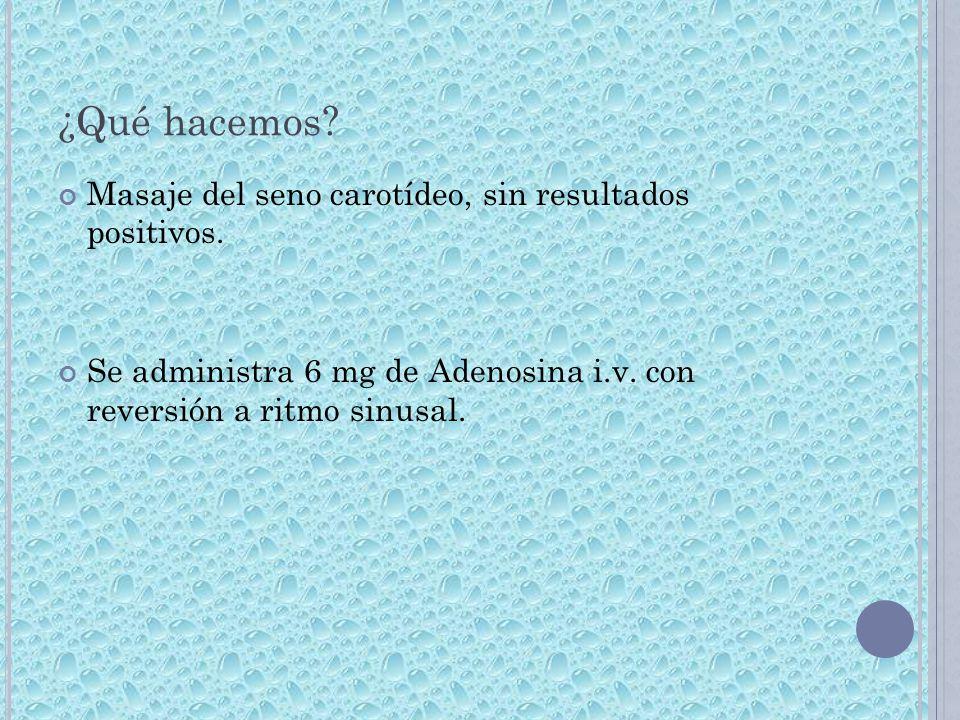 ¿Qué hacemos? Masaje del seno carotídeo, sin resultados positivos. Se administra 6 mg de Adenosina i.v. con reversión a ritmo sinusal.