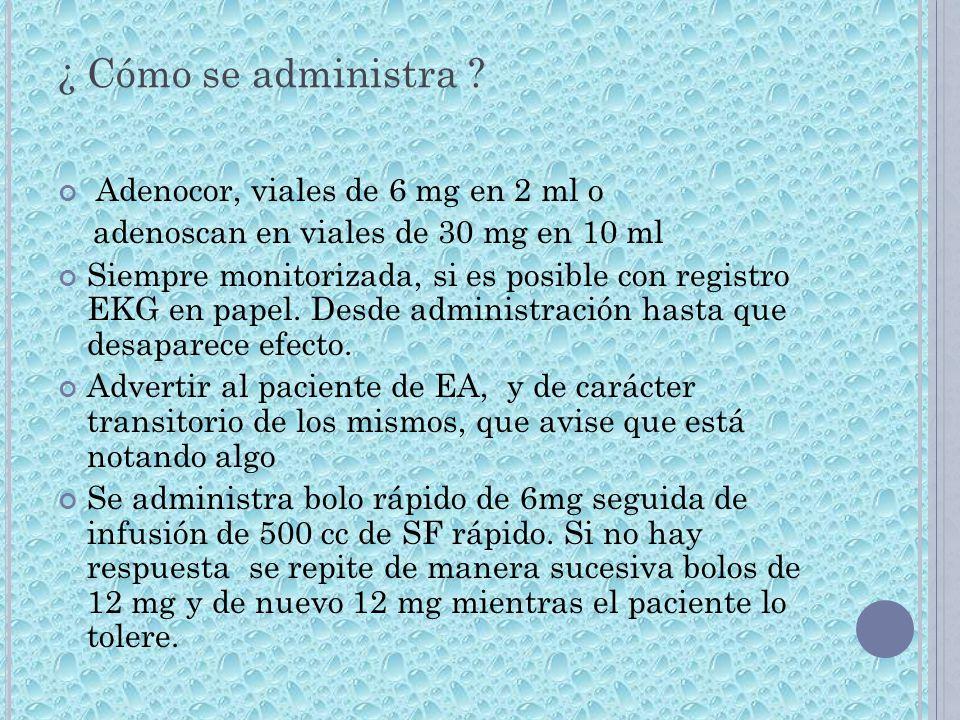¿ Cómo se administra ? Adenocor, viales de 6 mg en 2 ml o adenoscan en viales de 30 mg en 10 ml Siempre monitorizada, si es posible con registro EKG e