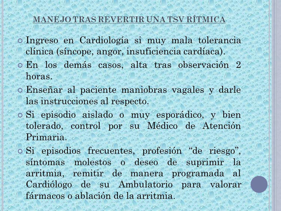 MANEJO TRAS REVERTIR UNA TSV RÍTMICA Ingreso en Cardiología si muy mala tolerancia clínica (síncope, angor, insuficiencia cardíaca). En los demás caso