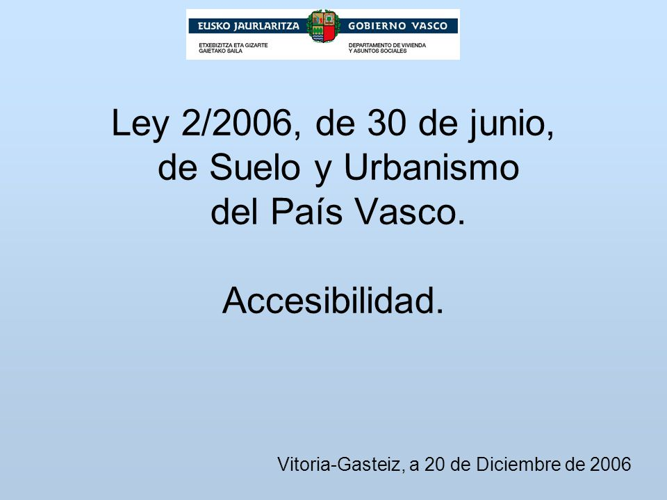 Ley 2/2006, de 30 de junio, de Suelo y Urbanismo del País Vasco. Accesibilidad. Vitoria-Gasteiz, a 20 de Diciembre de 2006