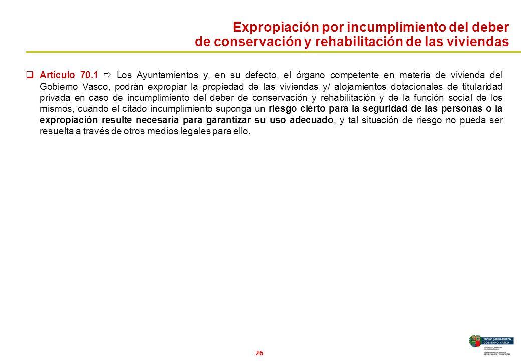 26 Artículo 70.1 Los Ayuntamientos y, en su defecto, el órgano competente en materia de vivienda del Gobierno Vasco, podrán expropiar la propiedad de