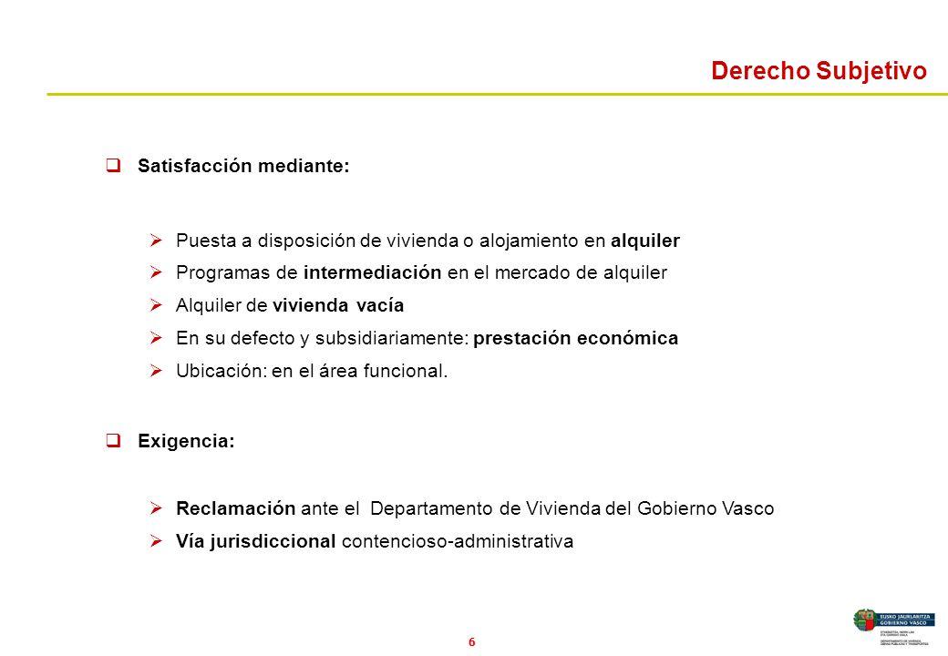 6 Derecho Subjetivo Satisfacción mediante: Puesta a disposición de vivienda o alojamiento en alquiler Programas de intermediación en el mercado de alq
