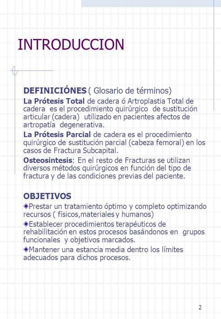 2 INTRODUCCION DEFINICIÓNES ( Glosario de términos) La Prótesis Total de cadera ó Artroplastia Total de cadera es el procedimiento quirúrgico de susti