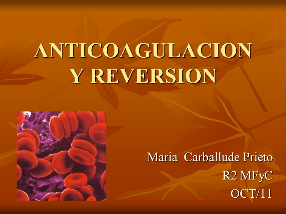 ANTICOAGULACION Y REVERSION Maria Carballude Prieto R2 MFyC OCT/11