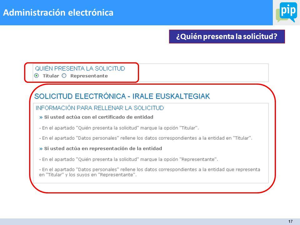17 Administración electrónica ¿Quién presenta la solicitud?