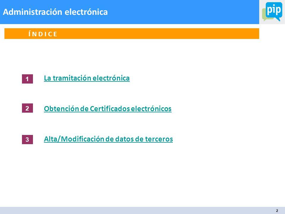 2 Administración electrónica Í N D I C E La tramitación electrónica Obtención de Certificados electrónicos Alta/Modificación de datos de terceros 1 2 3