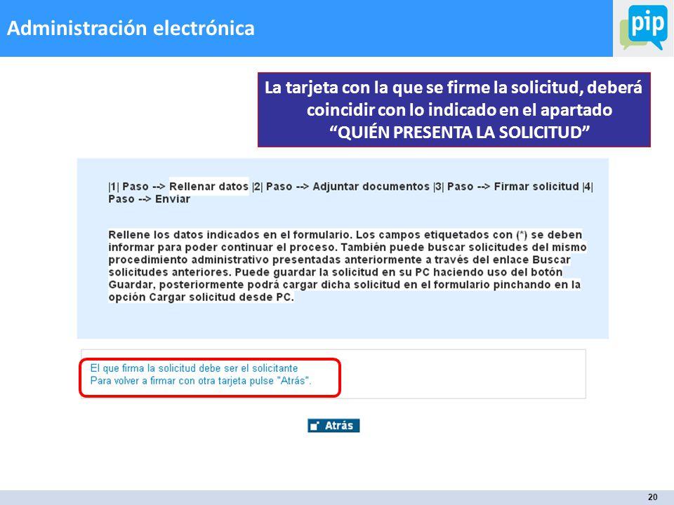 20 Administración electrónica La tarjeta con la que se firme la solicitud, deberá coincidir con lo indicado en el apartado QUIÉN PRESENTA LA SOLICITUD