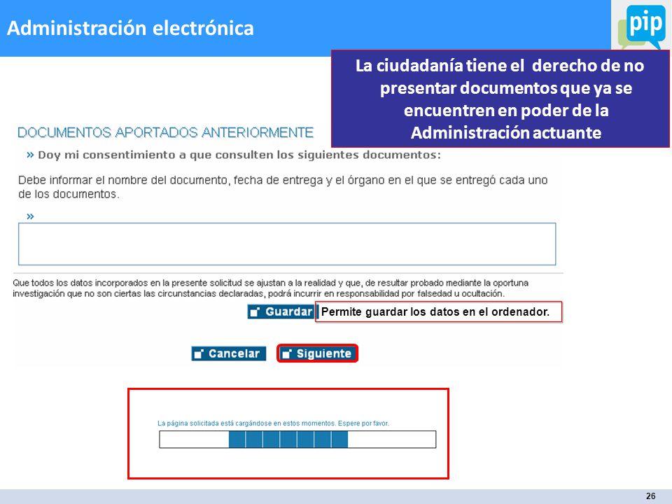 26 Administración electrónica La ciudadanía tiene el derecho de no presentar documentos que ya se encuentren en poder de la Administración actuante Permite guardar los datos en el ordenador.