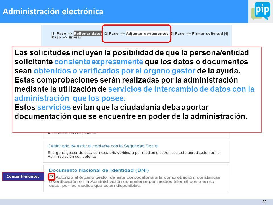 28 Administración electrónica Consentimientos Las solicitudes incluyen la posibilidad de que la persona/entidad solicitante consienta expresamente que los datos o documentos sean obtenidos o verificados por el órgano gestor de la ayuda.