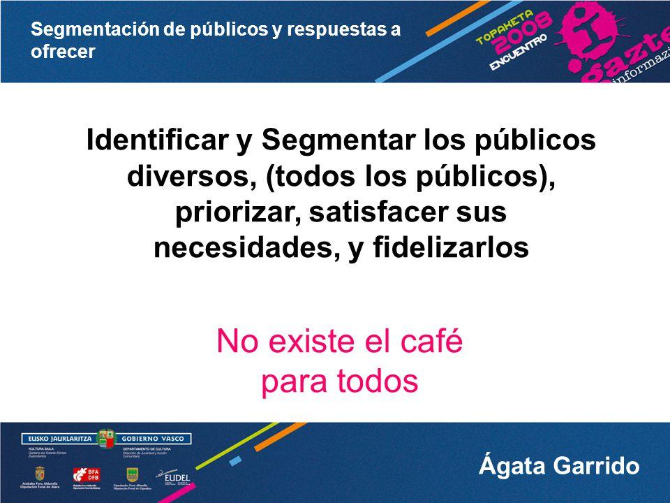Segmentación de públicos y respuestas a ofrecer Ágata Garrido Los públicos son diversos No todos nuestros públicos objetivo tienen las mismas expectativas e intereses y, por tanto, no tienen las mismas sensaciones, percepciones y emociones.