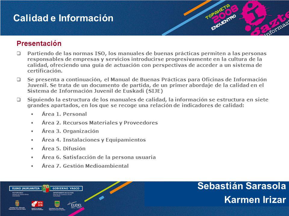 Calidad e Información Sebastián Sarasola Presentación Partiendo de las normas ISO, los manuales de buenas prácticas permiten a las personas responsables de empresas y servicios introducirse progresivamente en la cultura de la calidad, ofreciendo una guía de actuación con perspectivas de acceder a un sistema de certificación.