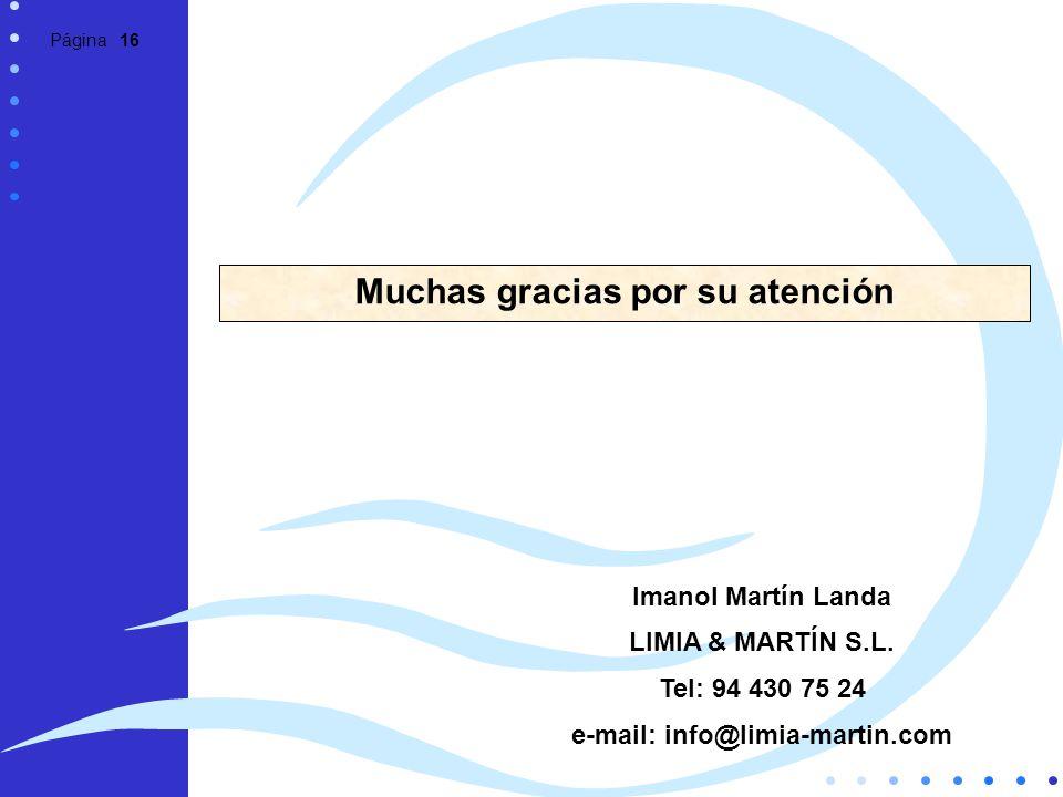 Página 16 Muchas gracias por su atención Imanol Martín Landa LIMIA & MARTÍN S.L. Tel: 94 430 75 24 e-mail: info@limia-martin.com