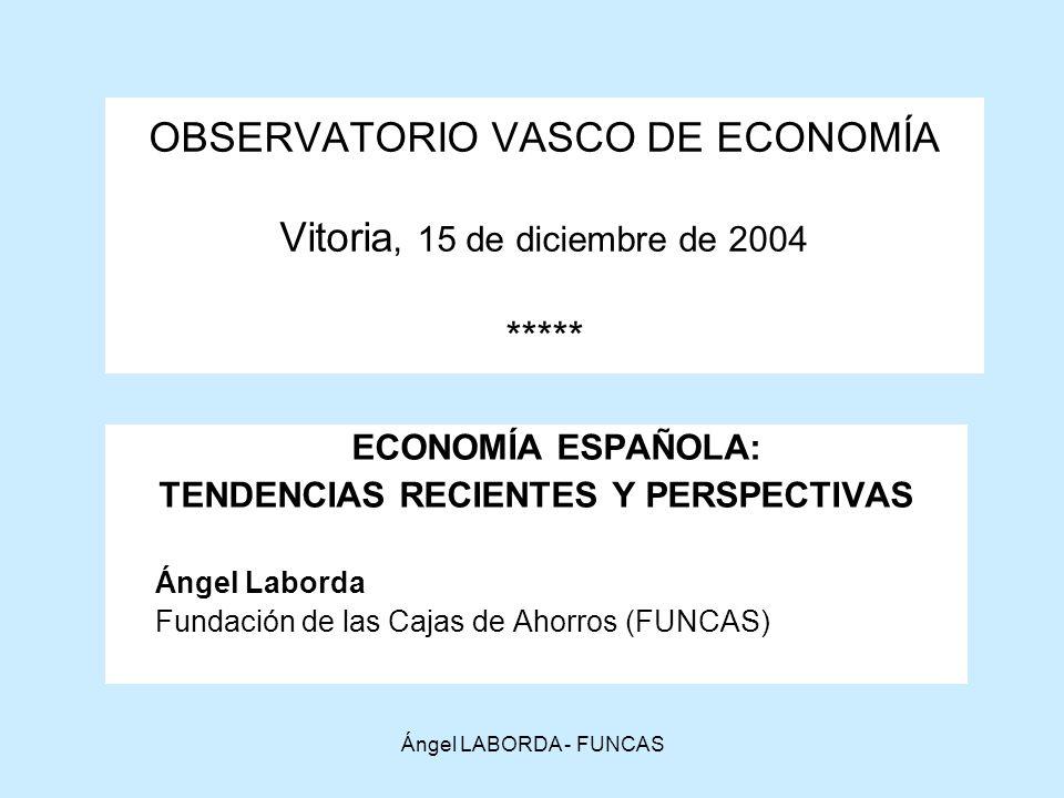 Ángel LABORDA - FUNCAS OBSERVATORIO VASCO DE ECONOMÍA Vitoria, 15 de diciembre de 2004 ***** ECONOMÍA ESPAÑOLA: TENDENCIAS RECIENTES Y PERSPECTIVAS Ángel Laborda Fundación de las Cajas de Ahorros (FUNCAS)