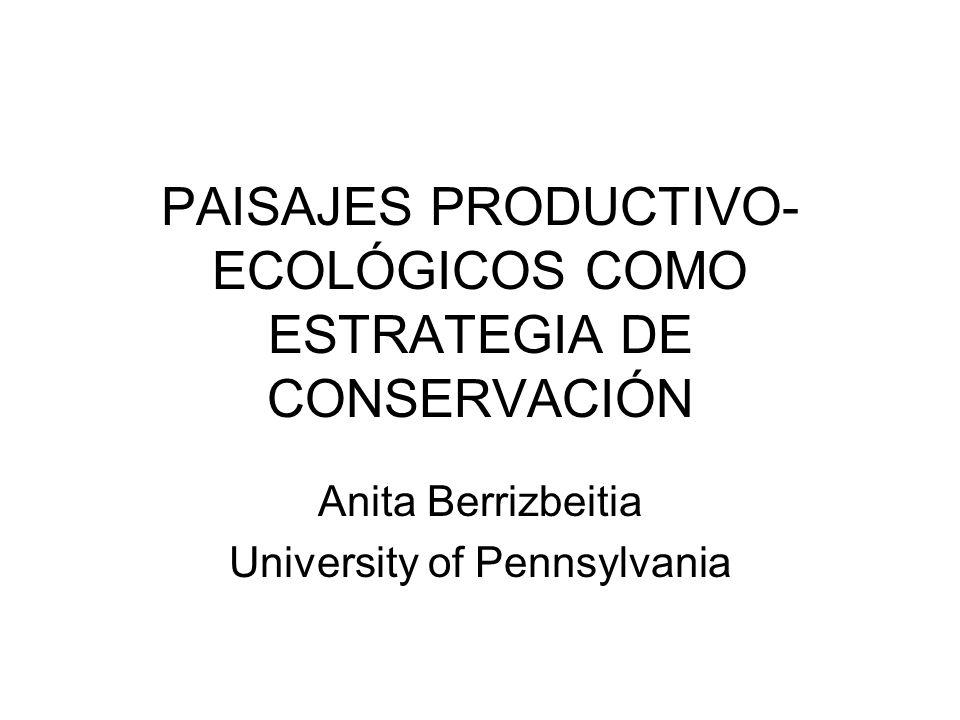 PAISAJES PRODUCTIVO- ECOLÓGICOS COMO ESTRATEGIA DE CONSERVACIÓN Anita Berrizbeitia University of Pennsylvania
